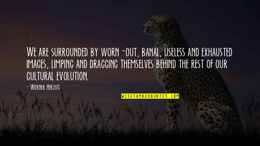 Limping Quotes By Werner Herzog: We are surrounded by worn-out, banal, useless and