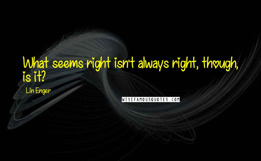 Lin Enger quotes: What seems right isn't always right, though, is it?