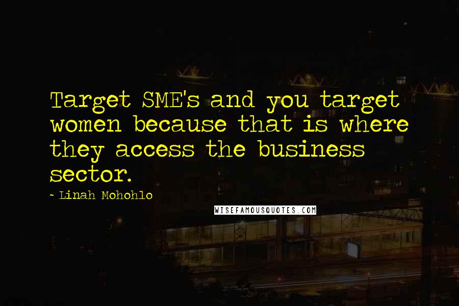 Linah Mohohlo quotes: Target SME's and you target women because that is where they access the business sector.