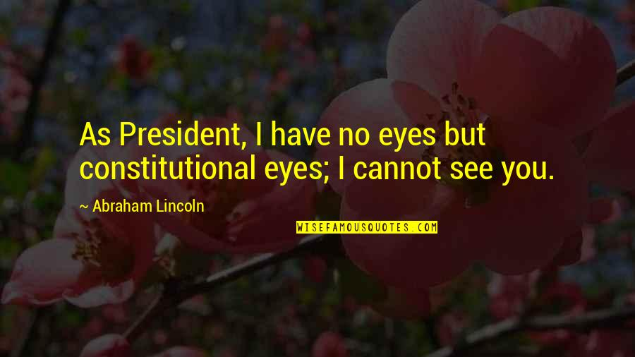 Lincoln And The Civil War Quotes By Abraham Lincoln: As President, I have no eyes but constitutional