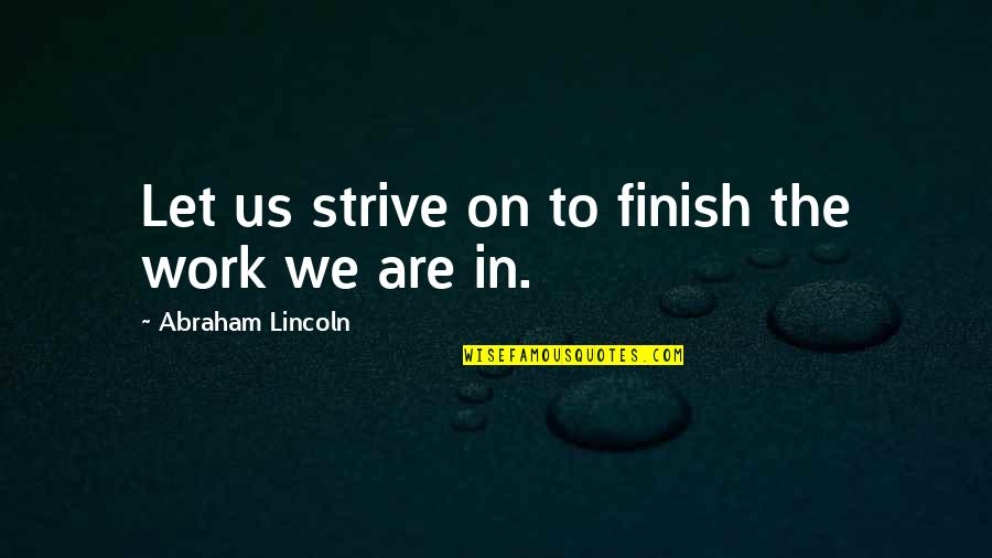 Lincoln And The Civil War Quotes By Abraham Lincoln: Let us strive on to finish the work