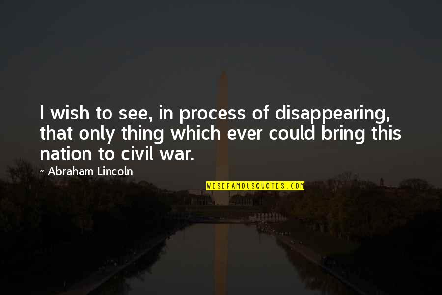 Lincoln And The Civil War Quotes By Abraham Lincoln: I wish to see, in process of disappearing,