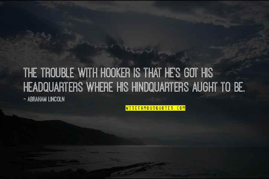 Lincoln And The Civil War Quotes By Abraham Lincoln: The trouble with Hooker is that he's got