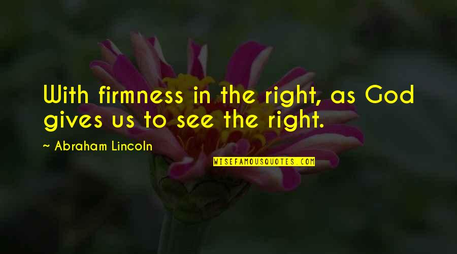 Lincoln And The Civil War Quotes By Abraham Lincoln: With firmness in the right, as God gives