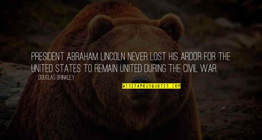 Lincoln And The Civil War Quotes By Douglas Brinkley: President Abraham Lincoln never lost his ardor for