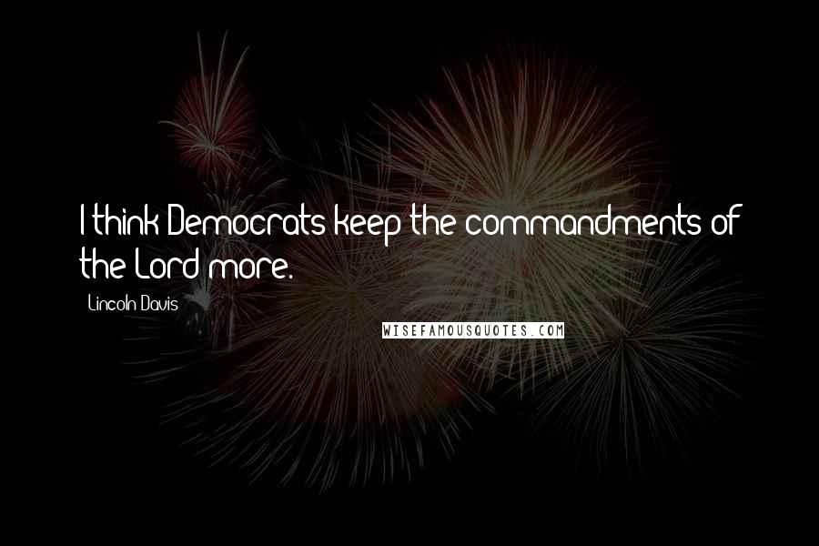 Lincoln Davis quotes: I think Democrats keep the commandments of the Lord more.