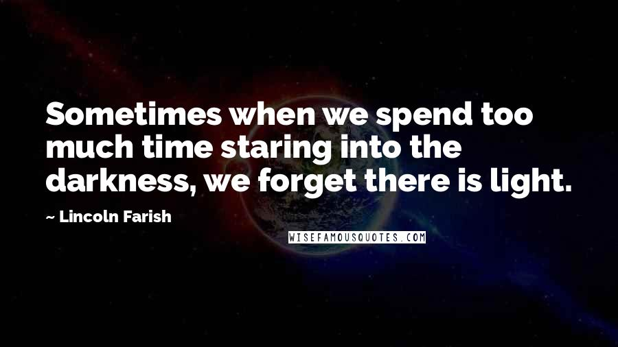 Lincoln Farish quotes: Sometimes when we spend too much time staring into the darkness, we forget there is light.