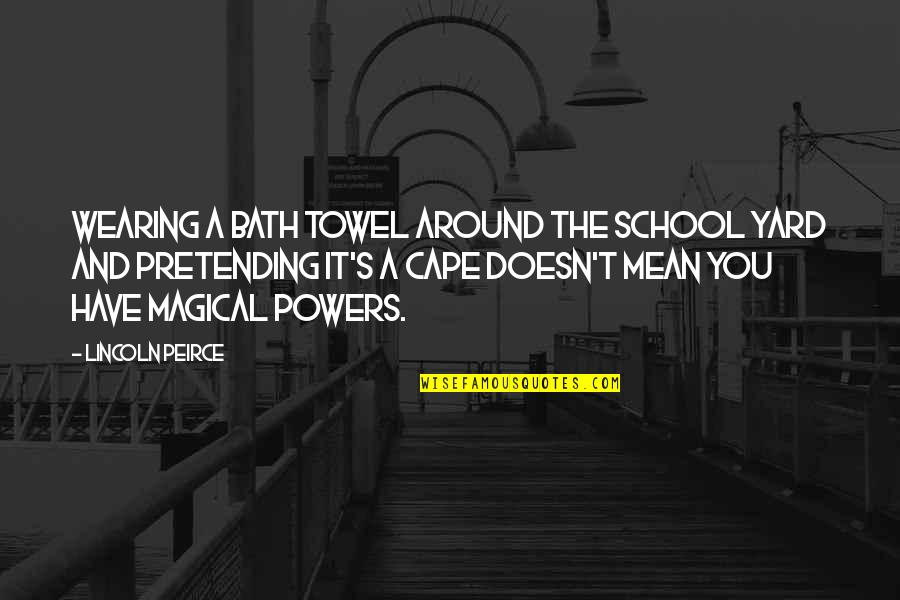 Lincoln Peirce Quotes By Lincoln Peirce: Wearing a bath towel around the school yard
