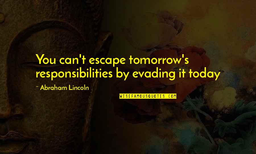 Lincoln's Quotes By Abraham Lincoln: You can't escape tomorrow's responsibilities by evading it