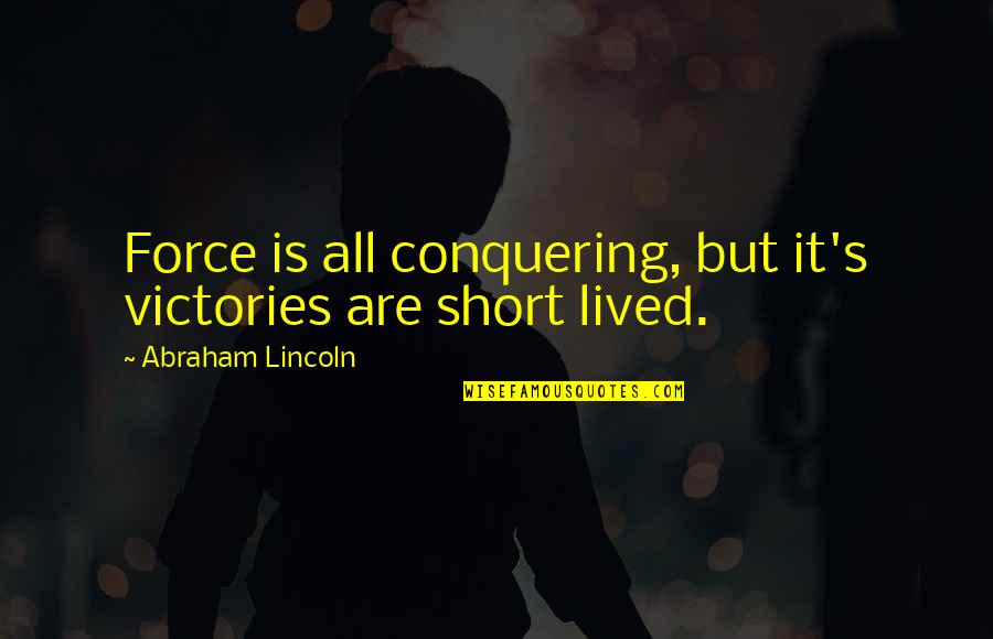 Lincoln's Quotes By Abraham Lincoln: Force is all conquering, but it's victories are