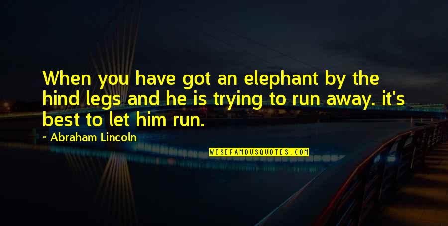 Lincoln's Quotes By Abraham Lincoln: When you have got an elephant by the