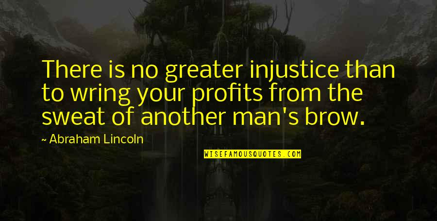 Lincoln's Quotes By Abraham Lincoln: There is no greater injustice than to wring