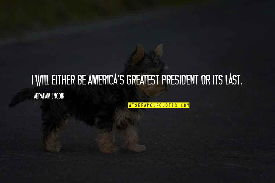 Lincoln's Quotes By Abraham Lincoln: I will either be America's greatest president or