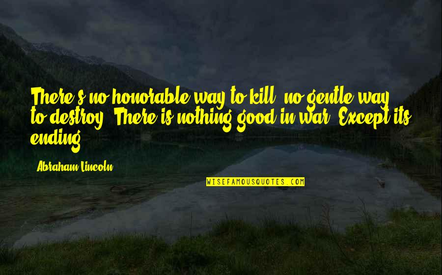 Lincoln's Quotes By Abraham Lincoln: There's no honorable way to kill, no gentle