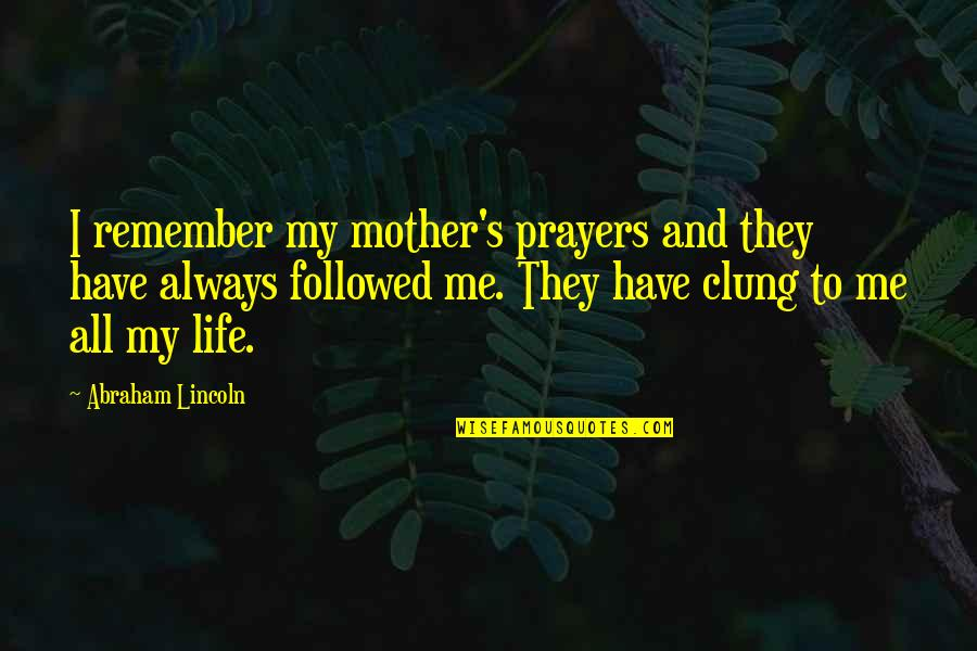Lincoln's Quotes By Abraham Lincoln: I remember my mother's prayers and they have