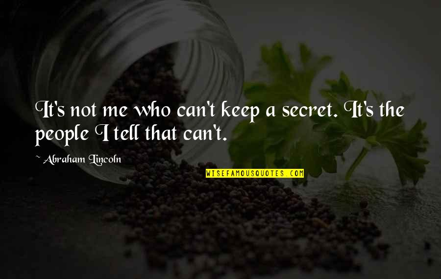 Lincoln's Quotes By Abraham Lincoln: It's not me who can't keep a secret.