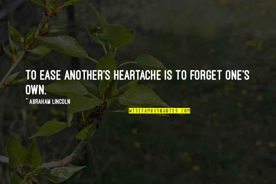 Lincoln's Quotes By Abraham Lincoln: To ease another's heartache is to forget one's