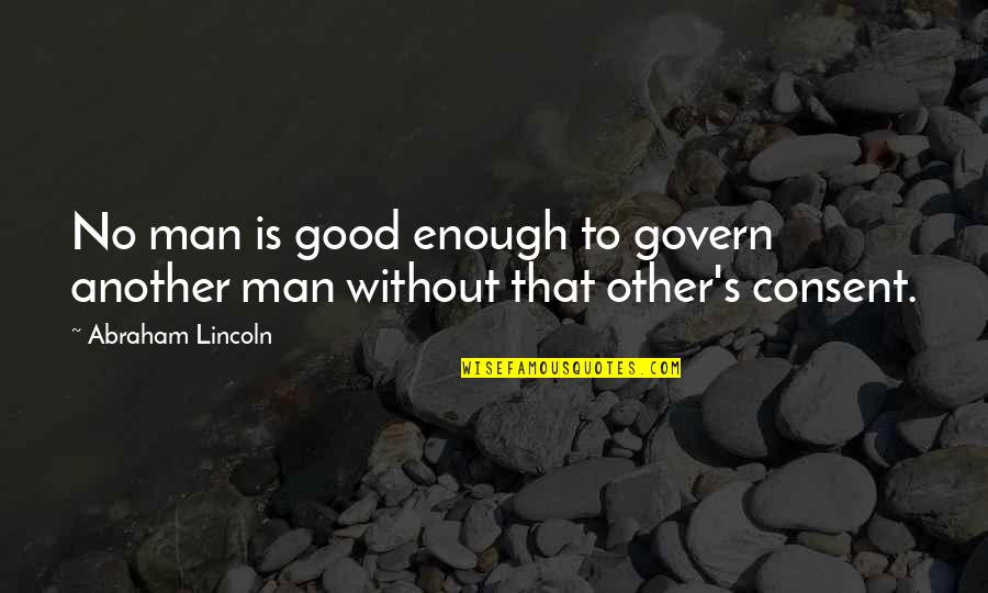 Lincoln's Quotes By Abraham Lincoln: No man is good enough to govern another