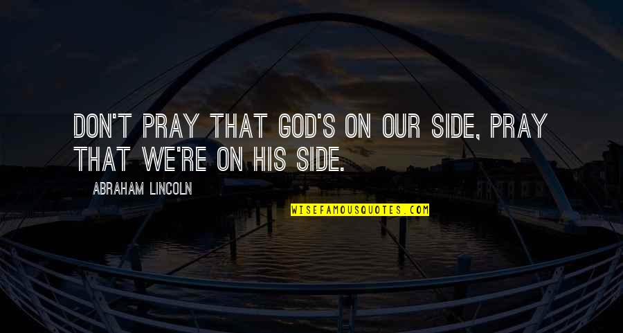 Lincoln's Quotes By Abraham Lincoln: Don't pray that God's on our side, pray