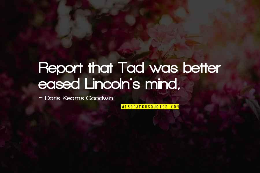 Lincoln's Quotes By Doris Kearns Goodwin: Report that Tad was better eased Lincoln's mind,