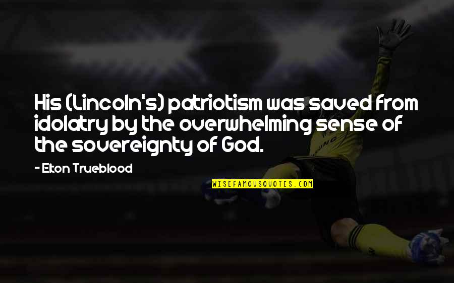 Lincoln's Quotes By Elton Trueblood: His (Lincoln's) patriotism was saved from idolatry by