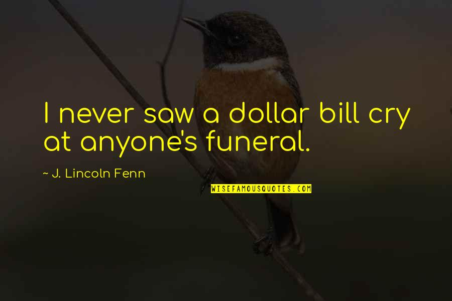 Lincoln's Quotes By J. Lincoln Fenn: I never saw a dollar bill cry at
