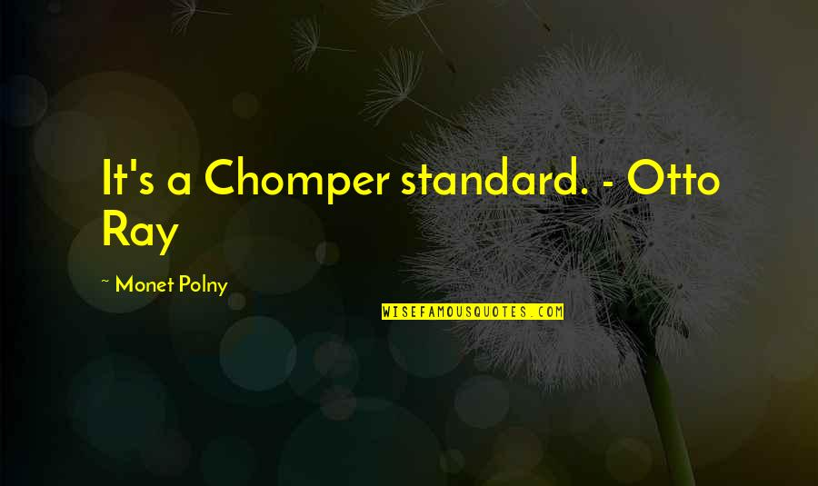 Lincoln's Quotes By Monet Polny: It's a Chomper standard. - Otto Ray