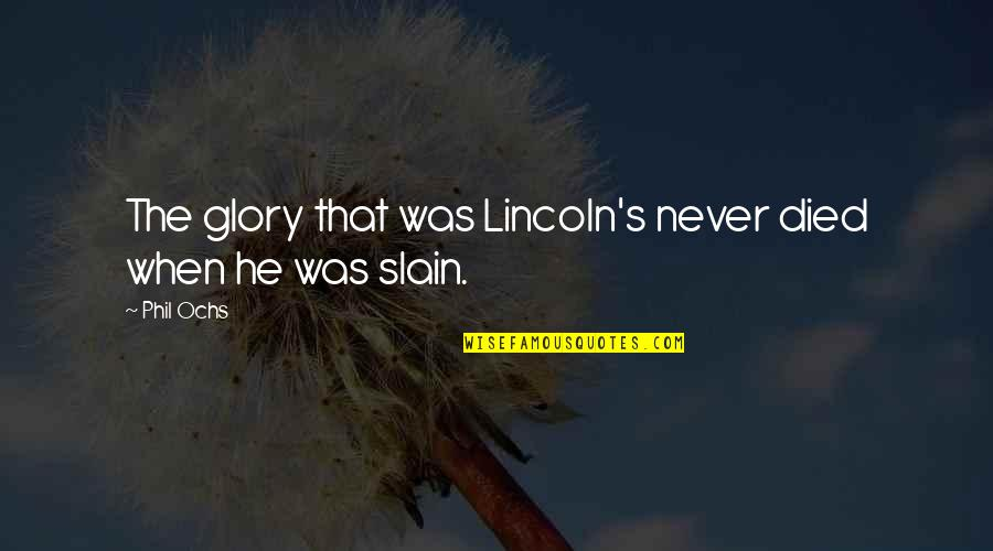 Lincoln's Quotes By Phil Ochs: The glory that was Lincoln's never died when