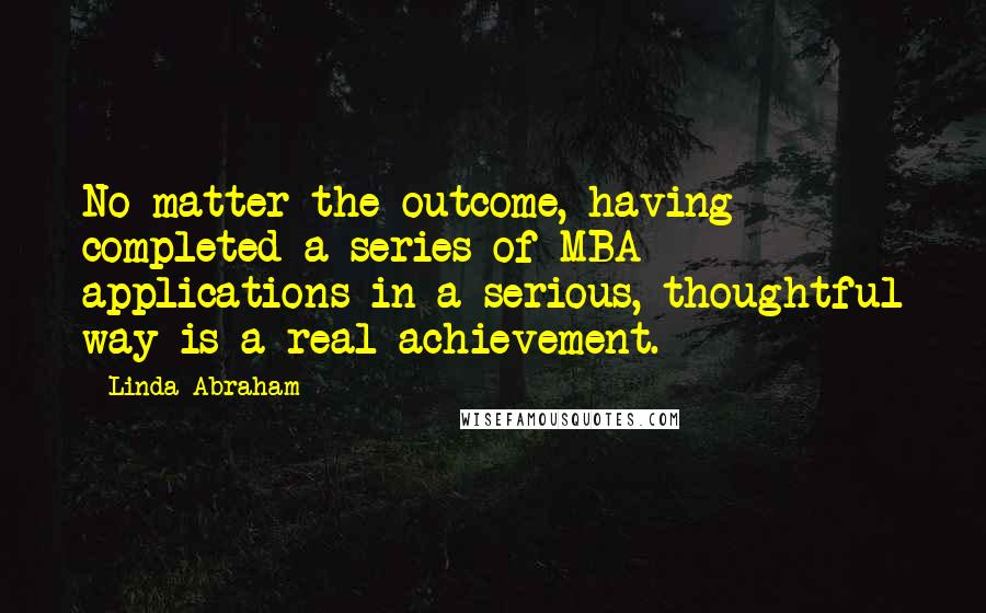 Linda Abraham quotes: No matter the outcome, having completed a series of MBA applications in a serious, thoughtful way is a real achievement.