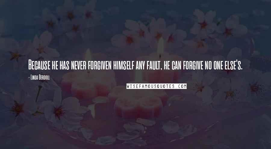 Linda Berdoll quotes: Because he has never forgiven himself any fault, he can forgive no one else's.