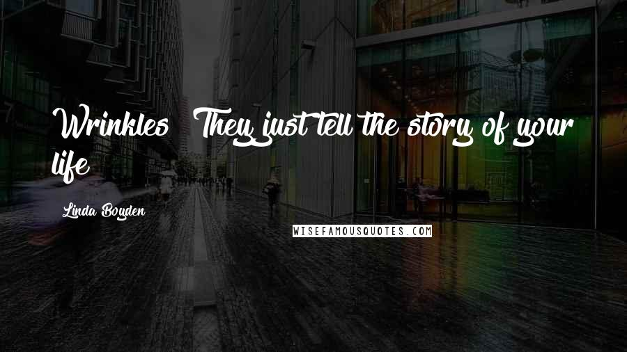 Linda Boyden quotes: Wrinkles? They just tell the story of your life