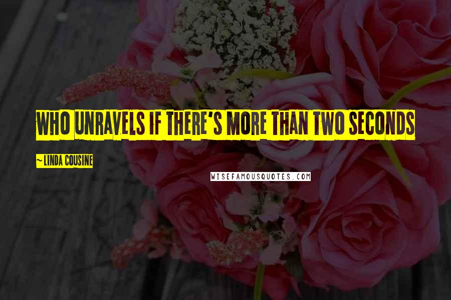 Linda Cousine quotes: who unravels if there's more than two seconds