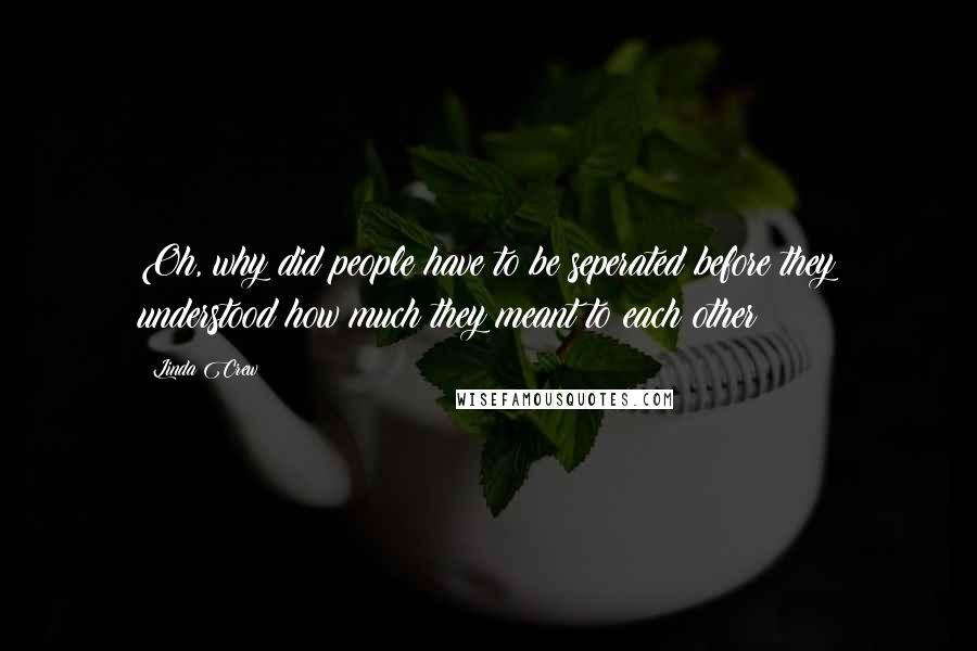Linda Crew quotes: Oh, why did people have to be seperated before they understood how much they meant to each other?