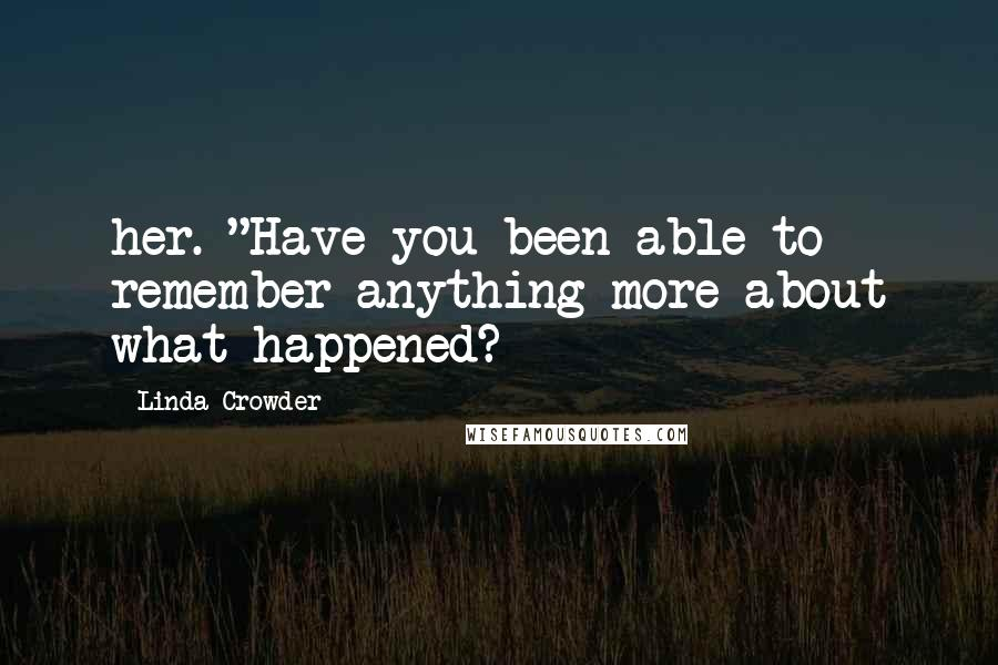 "Linda Crowder quotes: her. ""Have you been able to remember anything more about what happened?"