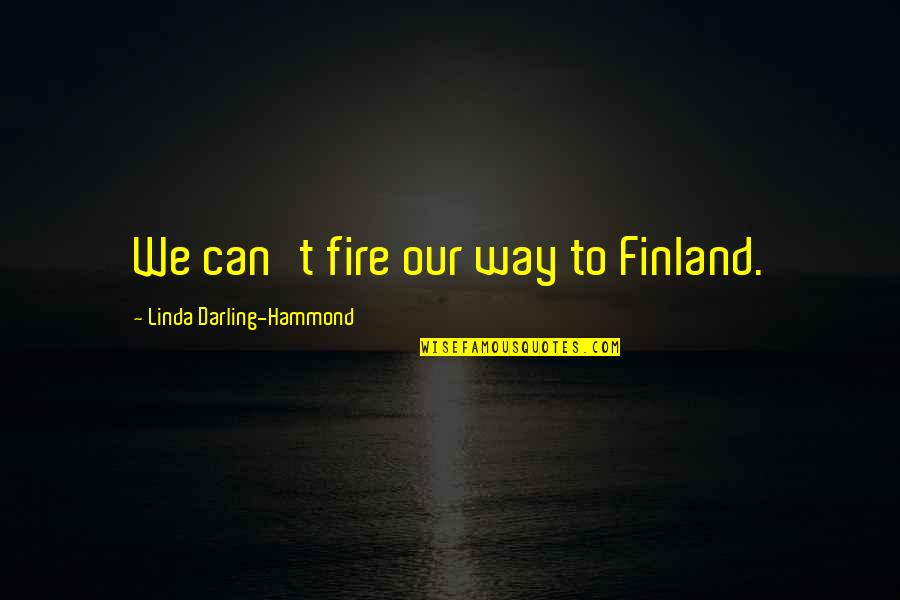 Linda Darling Hammond Quotes By Linda Darling-Hammond: We can't fire our way to Finland.
