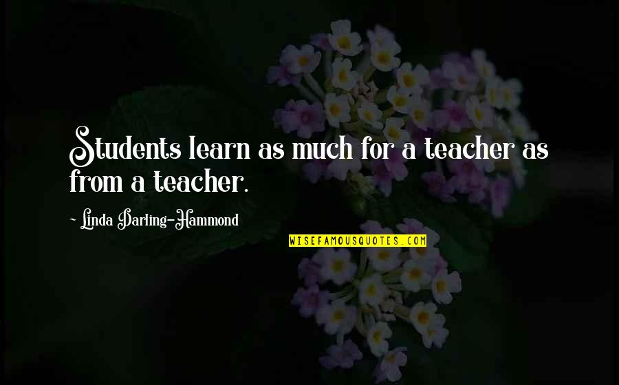 Linda Darling Hammond Quotes By Linda Darling-Hammond: Students learn as much for a teacher as