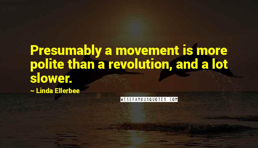 Linda Ellerbee quotes: Presumably a movement is more polite than a revolution, and a lot slower.