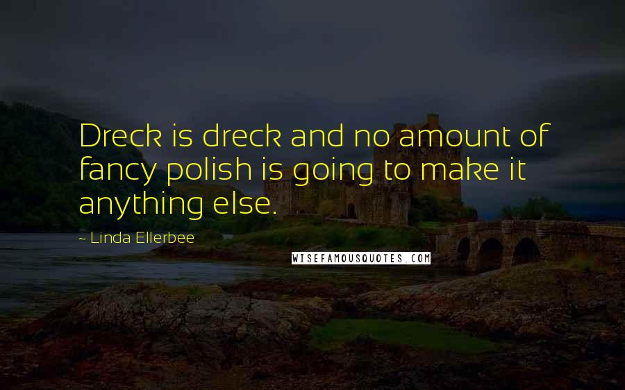 Linda Ellerbee quotes: Dreck is dreck and no amount of fancy polish is going to make it anything else.