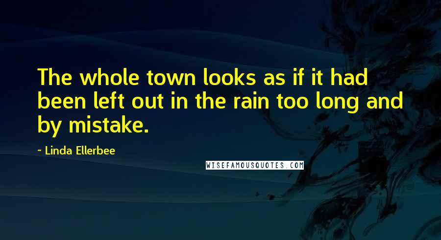 Linda Ellerbee quotes: The whole town looks as if it had been left out in the rain too long and by mistake.
