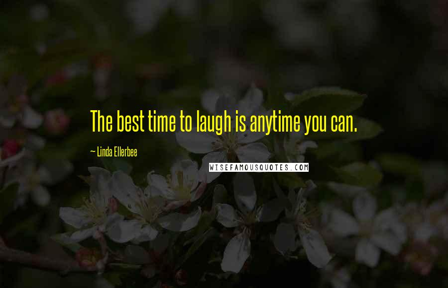 Linda Ellerbee quotes: The best time to laugh is anytime you can.