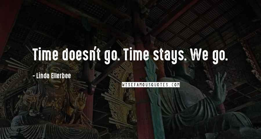 Linda Ellerbee quotes: Time doesn't go. Time stays. We go.