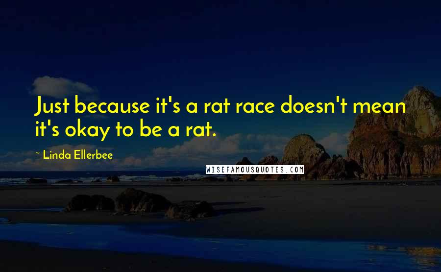 Linda Ellerbee quotes: Just because it's a rat race doesn't mean it's okay to be a rat.