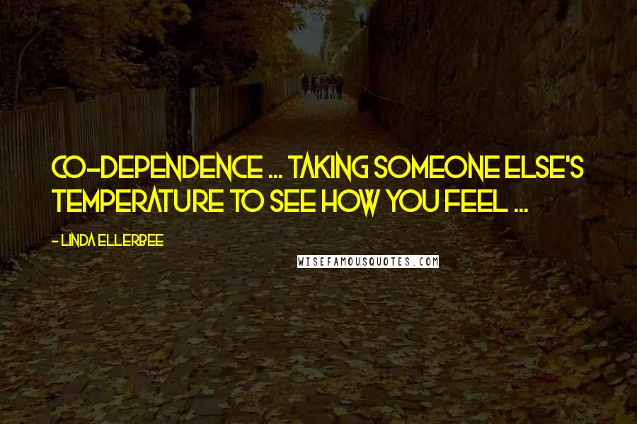 Linda Ellerbee quotes: Co-dependence ... taking someone else's temperature to see how you feel ...