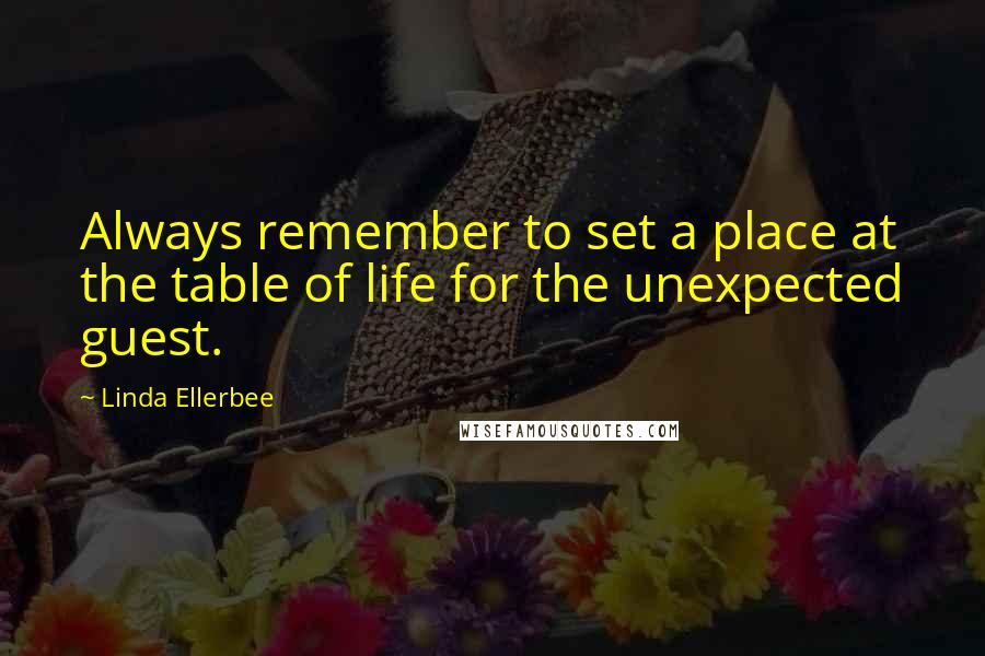 Linda Ellerbee quotes: Always remember to set a place at the table of life for the unexpected guest.