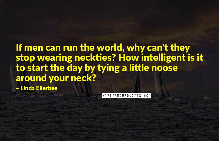 Linda Ellerbee quotes: If men can run the world, why can't they stop wearing neckties? How intelligent is it to start the day by tying a little noose around your neck?