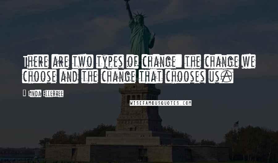Linda Ellerbee quotes: There are two types of change: the change we choose and the change that chooses us.