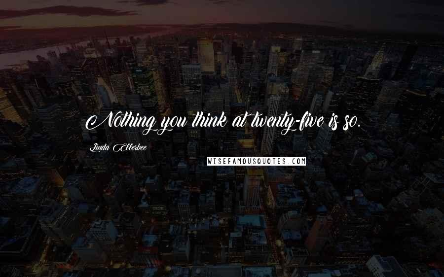 Linda Ellerbee quotes: Nothing you think at twenty-five is so.