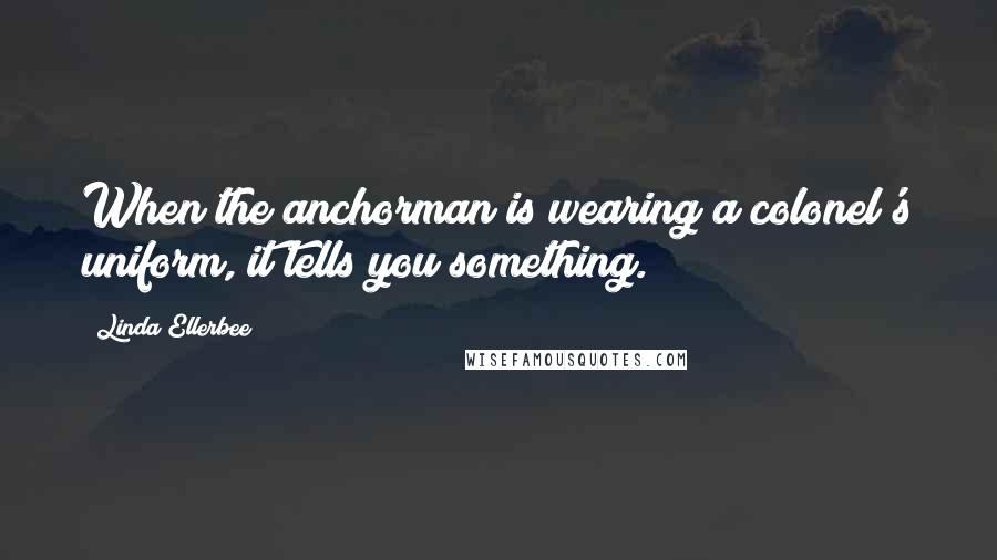 Linda Ellerbee quotes: When the anchorman is wearing a colonel's uniform, it tells you something.