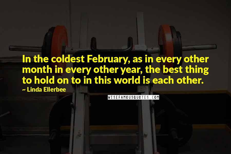 Linda Ellerbee quotes: In the coldest February, as in every other month in every other year, the best thing to hold on to in this world is each other.