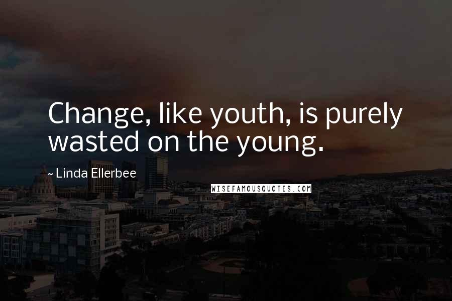 Linda Ellerbee quotes: Change, like youth, is purely wasted on the young.